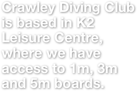 Crawley Diving Club is based in K2 Leisure Centre, where we have access to 1m, 3m and 5m boards.